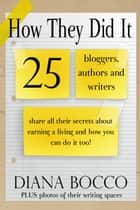 How They Did It: 25 Bloggers, Authors and Writers Share All Their Secrets About Earning a Living And How You Can Do It Too ebook by Diana Bocco