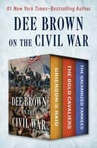 Dee Brown on the Civil War - Grierson's Raid, The Bold Cavaliers, and The Galvanized Yankees ebook by