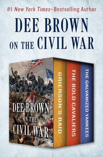 Dee Brown on the Civil War - Grierson's Raid, The Bold Cavaliers, and The Galvanized Yankees ebook by Dee Brown