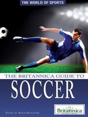 The Britannica Guide to Soccer ebook by Britannica Educational Publishing,Augustyn,Adam