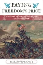 Paying Freedom's Price - A History of African Americans in the Civil War ebook by Paul David Escott, Jacqueline M. Moore, Nina Mjagkij