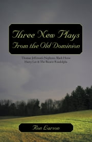 Three New Plays From the Old Dominion - Thomas Jefferson's Nephews, Black Horse Harry Lee & The Bizarre Randolphs ebook by Ron Larson