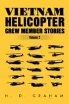 Vietnam Helicopter Crew Member Stories Volume Ii - Volume Ii ebook by H.D Graham