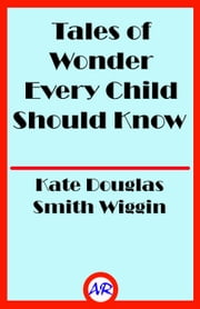 Tales of Wonder Every Child Should Know (Illustrated) ebook by Kate Douglas Smith Wiggin
