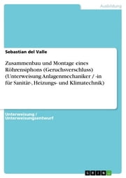 Zusammenbau und Montage eines Röhrensiphons (Geruchsverschluss) (Unterweisung Anlagenmechaniker / -in für Sanitär-, Heizungs- und Klimatechnik) ebook by Sebastian del Valle