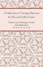 A Collection of Vintage Patterns for Tea and Coffee Cosies; Patterns for Knitting, Crochet and Embroidery ebook by Anon