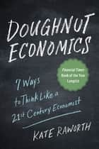 Doughnut Economics - Seven Ways to Think Like a 21st-Century Economist ebook by Kate Raworth