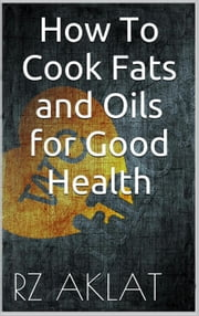 How To Cook Fats and Oils for Good Health ebook by RZ Aklat