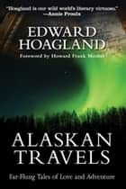 Alaskan Travels - Far-Flung Tales of Love and Adventure ebook by Edward Hoagland, Howard Frank Mosher