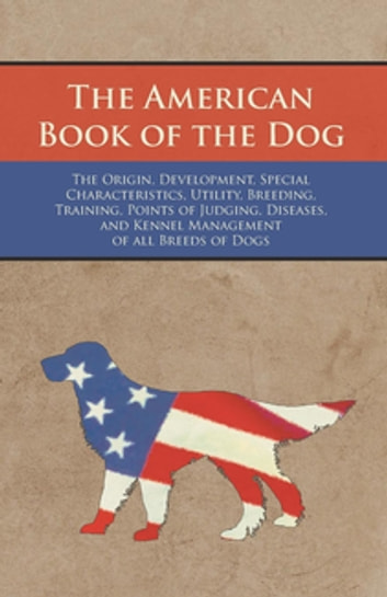 The American Book of the Dog - The Origin, Development, Special Characteristics, Utility, Breeding, Training, Points of Judging, Diseases, and Kennel Management of all Breeds of Dogs ebook by Authors Various
