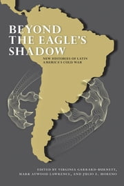 Beyond the Eagle's Shadow - New Histories of Latin America's Cold War ebook by Virginia Garrard-Burnett,Mark Atwood Lawrence,Julio E. Moreno