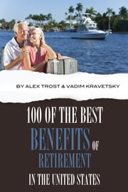 100 of the Best Benefits of Retirement In the United States ebook by alex trostanetskiy