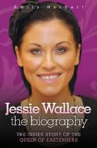 Jessie Wallace - The Inside Story of the Queen of Eastenders ebook by Emily Herbert