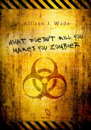 What Doesn't Kill You Makes You Zombier ebook by Allison J. Wade
