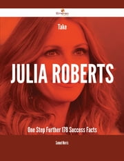 Take Julia Roberts One Step Further - 178 Success Facts ebook by Samuel Morris