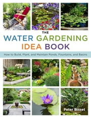 The Water Gardening Idea Book - How to Build, Plant, and Maintain Ponds, Fountains, and Basins ebook by Peter Bisset