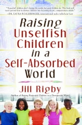 Raising Unselfish Children in a Self-Absorbed World ebook by Jill Rigby