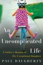An Uncomplicated Life - A Father's Memoir of His Exceptional Daughter ebook by Paul Daugherty