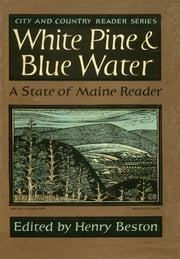 White Pine and Blue Water - A State of Maine Reader ebook by Henry Beston