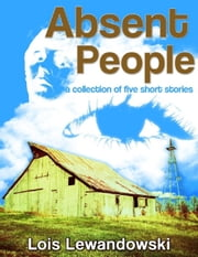 Absent People ~A Collection of Five Short Stories~ ebook by Lois Lewandowski