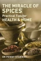 Miracle of Spices - Practical Tips for Health, Home and Beauty ebook by Penny Stanway