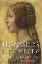 Leonardo's Lost Princess - One Man's Quest to Authenticate an Unknown Portrait by Leonardo Da Vinci ebook by Peter Silverman, Catherine Whitney