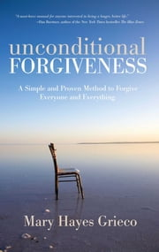 Unconditional Forgiveness - A Simple and Proven Method to Forgive Everyone and Everything ebook by Mary Hayes Grieco