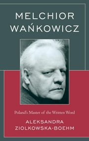 Melchior Wankowicz - Poland's Master of the Written Word ebook by Aleksandra Ziolkowska-Boehm