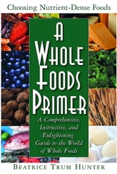 A Whole Foods Primer - A Comprehensive, Instructive, and Enlightening Guide to the World of Whole Foods ebook by Beatrice Trum Hunter