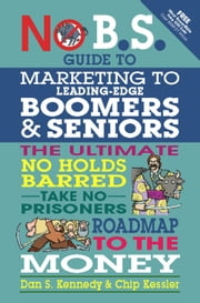 No B.S. Guide to Marketing to Leading Edge Boomers & Seniors - The Ultimate No Holds Barred Take No Prisoners Roadmap to the Money ebook by Dan S. Kennedy