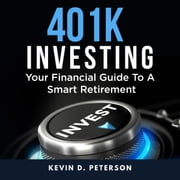 401k Investing: Your Financial Guide To A Smart Retirement audiobook by Kevin D. Peterson