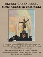 SECRET GREEN BERET COMMANDOS IN CAMBODIA - A Memorial History of MACV-SOGs Command and Control Detachment South (CCS), And Its Air Partners, Republic of Vietnam, 1967-1972 ebook by LTC Fred S. Lindsey, USA Ret