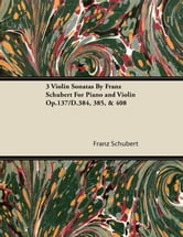 3 Violin Sonatas by Franz Schubert for Piano and Violin Op.137/D.384, 385, & 408 ebook by Franz Schubert,