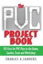 The PVC Project Book - 101 Uses for PVC Pipe in the Home, Garden, Farm and Workshop ebook by Charles A. Sanders