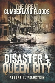 The Great Cumberland Floods - Disaster in the Queen City ebook by Albert L. Feldstein