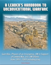 A Leader's Handbook to Unconventional Warfare: Guerrillas, Phases of an Insurgency, UW in Support of Limited War, U.S. UW Efforts from 1951- 2003 including Iraq ebook by Progressive Management