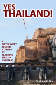 Yes Thailand! A Bittersweet Second Attempt at Teaching English Overseas ebook by Clark Nielsen