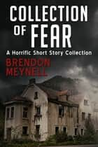 Collection of Fear: A horrific short story collection ebook by Brendon Meynell