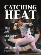 Catching Heat ebook by Jim Leyritz,Douglas Lyons,Jeffrey Lyons