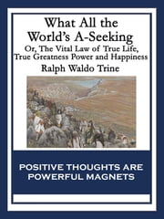 What All the World's A-Seeking - Or, The Vital Law of True Life, True Greatness Power and Happiness ebook by Ralph Waldo Trine