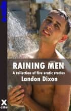 Raining Men - A collection of gay erotic stories ebook by Landon Dixon