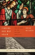 Finding Our Way Again - The Return of the Ancient Practices ebook by Brian McLaren
