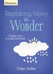 Replacing Worry for Wonder - A Woman's Secret to Letting Faith Flourish ebook by Cheri Fuller