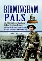 Birmingham Pals - 14th, 15th & 16th (Service) Battalions of the Royal Warwickshire Regiment, A History of the Three City Battalions Raised in Birmingham in World War One ebook by Terry Carter