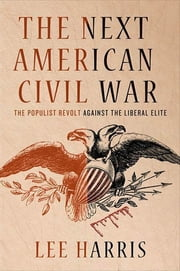 The Next American Civil War - The Populist Revolt Against the Liberal Elite ebook by Lee Harris