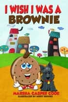 I Wish I Was a Brownie ebook by Marsha Cook