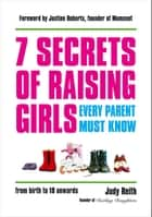 7 Secrets of Raising Girls Every Parent Must Know ebook by Judy Reith