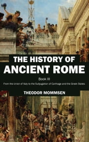The History of Ancient Rome - Book III: From the Union of Italy to the Subjugation of Carthage and the Greek States ebook by Theodor Mommsen