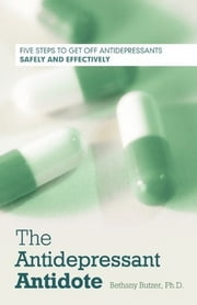 The Antidepressant Antidote - Five Steps to Get Off Antidepressants Safely and Effectively ebook by Bethany Butzer, Ph.D.