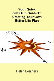 Your Quick Self-Help Guide To Creating Your Own Better Life Plan ebook by Helen Leathers